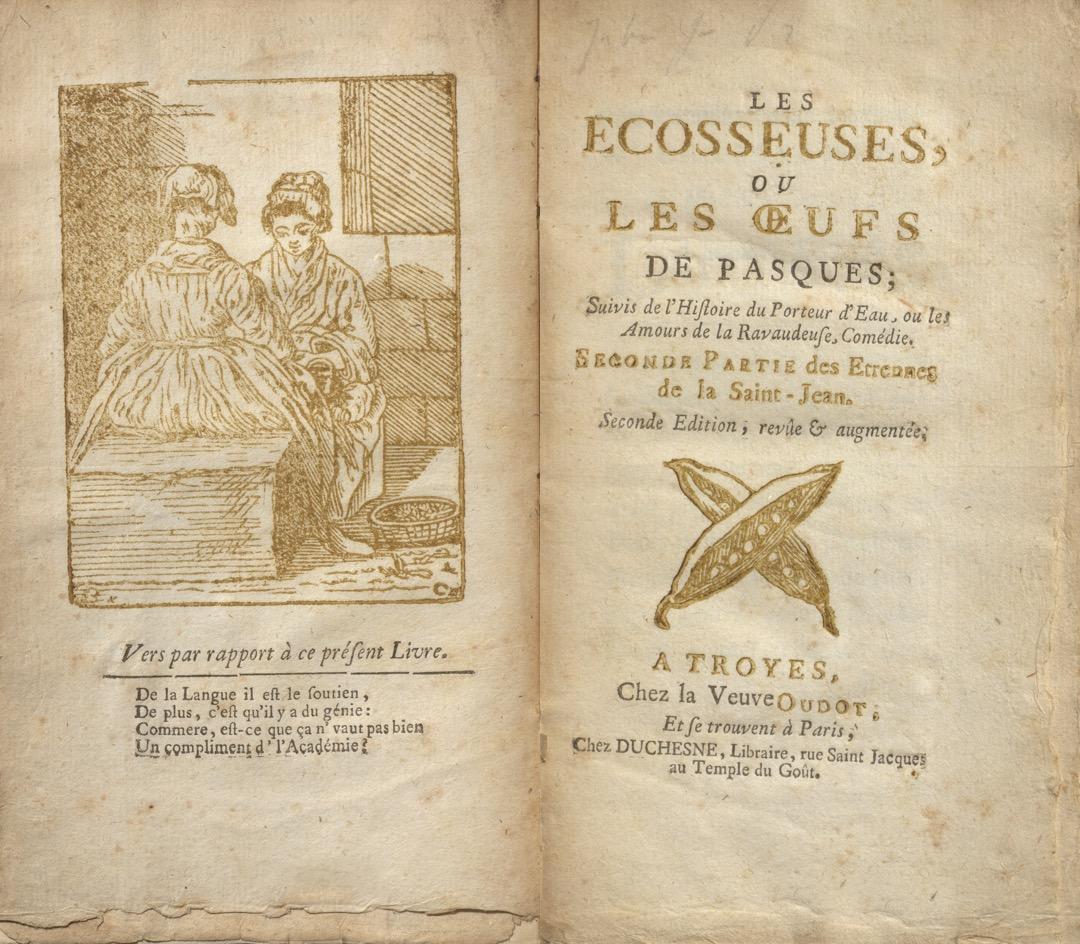 """This collection of burlesque stories, undated, brings together an edition of the Étrennes de la Saint-Jean, and the second edition of the Écosseuses ou les oeufs de Pasques, introduced as the second part of the Étrennes for the first time in 1757. Caption of the frontispiece: """"Vers par rapport à ce présent Livre. De la Langue il est le soutien, / De plus, c'est qu'il y a du génie: / Commere, est-ce que ça n' vaut pas bien / Un compliment de l'Académie?""""  Caylus, Anne Claude Philippe, comte de, 1692-1765. Les Ecosseuses, ou, Les oeufs de Pasques : suivis de l'Histoire du porteur d'eau, ou, Les amours de la ravaudeuse, comédie : seconde partie des Etrennes de la Saint-Jean. A Troyes : Chez la veuve Oudot, et se trouvent à Paris, chez Duchesne ..., [1782?]  PQ1961 C4 E4 1782 Rare Books & Special Collections, McGill University"""